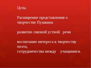Цель: Расширение представления о творчестве Пушкина развитие связной устной