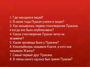1. Где находился лицей? 2. В какие годы Пушкин учился в лицее? 3. Как называл