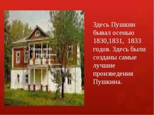 Здесь Пушкин бывал осенью 1830,1831, 1833 годов. Здесь были созданы самые луч