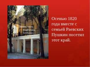 Осенью 1820 года вместе с семьей Раевских Пушкин посетил этот край.