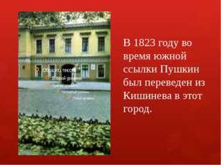 В 1823 году во время южной ссылки Пушкин был переведен из Кишинева в этот гор