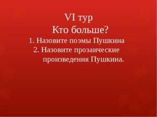 VI тур Кто больше? 1. Назовите поэмы Пушкина 2. Назовите прозаические произв