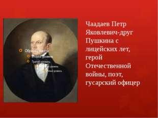 Чаадаев Петр Яковлевич-друг Пушкина с лицейских лет, герой Отечественной войн