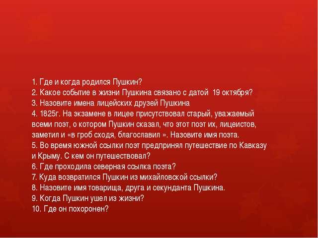 1. Где и когда родился Пушкин? 2. Какое событие в жизни Пушкина связано с дат...
