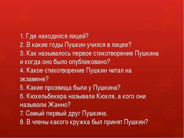 1. Где находился лицей? 2. В какие годы Пушкин учился в лицее? 3. Как называл...
