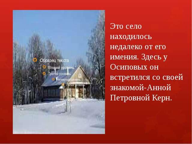 Это село находилось недалеко от его имения. Здесь у Осиповых он встретился со...