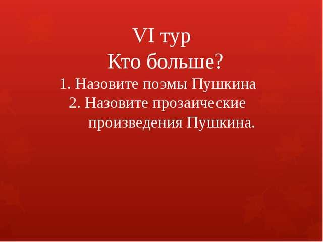 VI тур Кто больше? 1. Назовите поэмы Пушкина 2. Назовите прозаические произв...