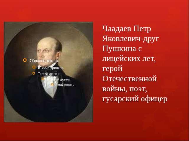 Чаадаев Петр Яковлевич-друг Пушкина с лицейских лет, герой Отечественной войн...