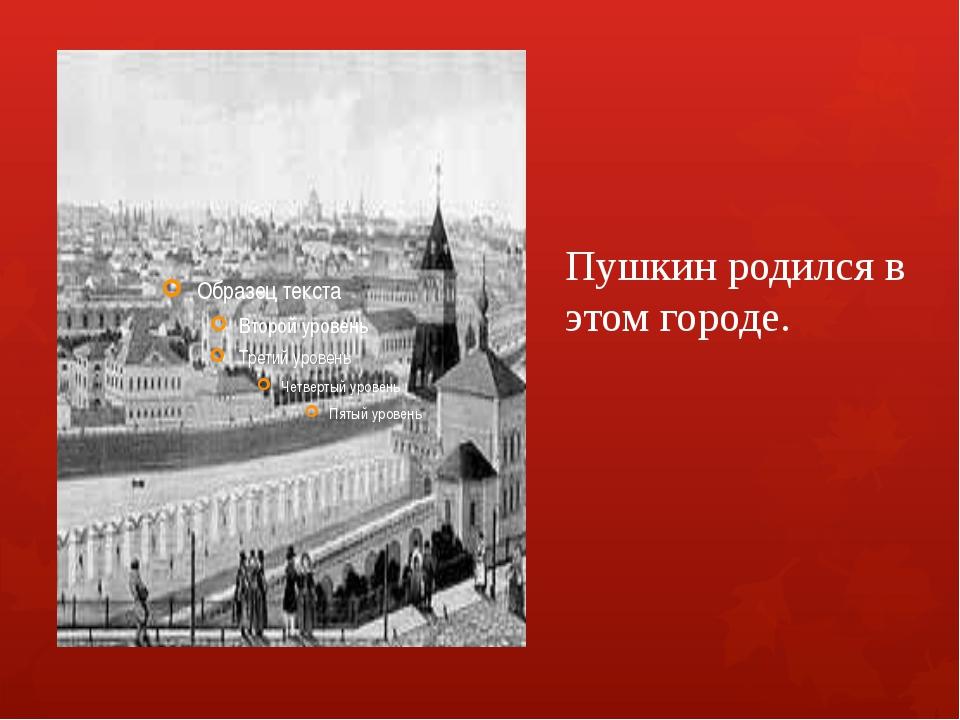 Пушкин родился в этом городе.