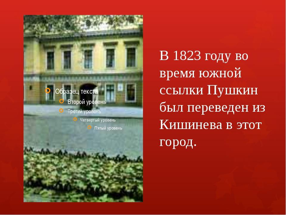 В 1823 году во время южной ссылки Пушкин был переведен из Кишинева в этот гор...