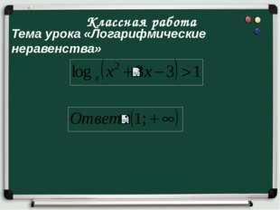 Тема урока «Логарифмические неравенства» Классная работа