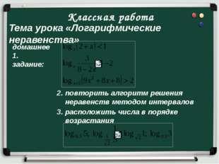 Классная работа Тема урока «Логарифмические неравенства» домашнее 1. задание: