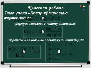 Классная работа Тема урока «Логарифмические неравенства» II способ формула пе