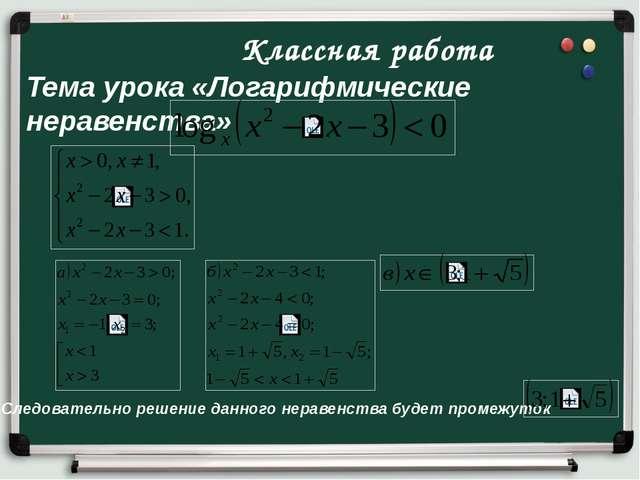 Классная работа Тема урока «Логарифмические неравенства» Следовательно решен...