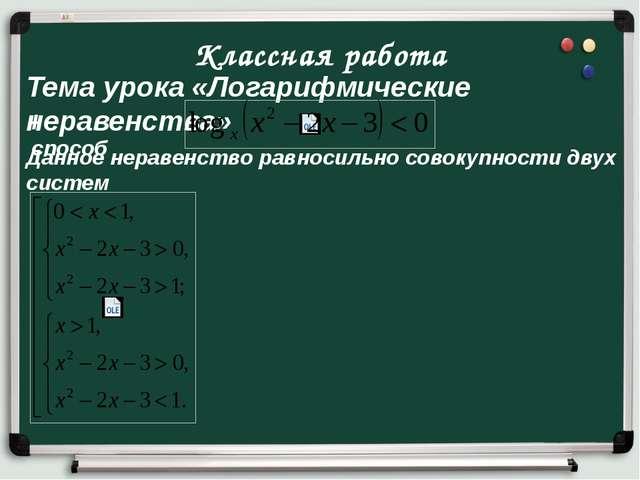 Классная работа Тема урока «Логарифмические неравенства» I способ Данное нера...
