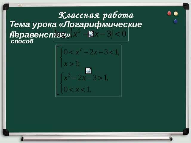 Классная работа Тема урока «Логарифмические неравенства» III способ