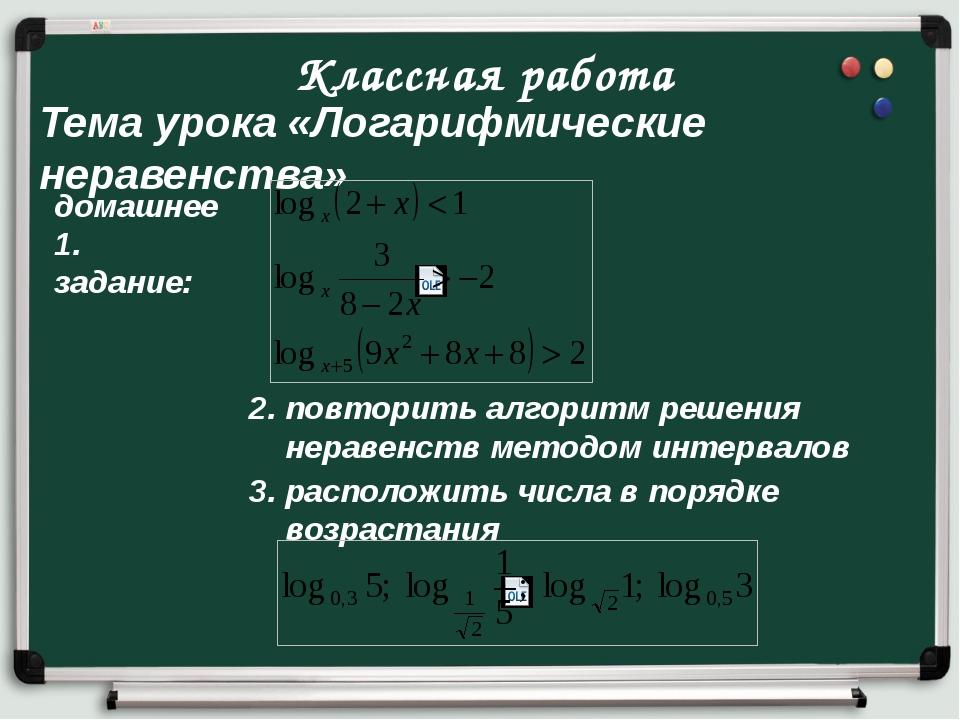 Классная работа Тема урока «Логарифмические неравенства» домашнее 1. задание:...