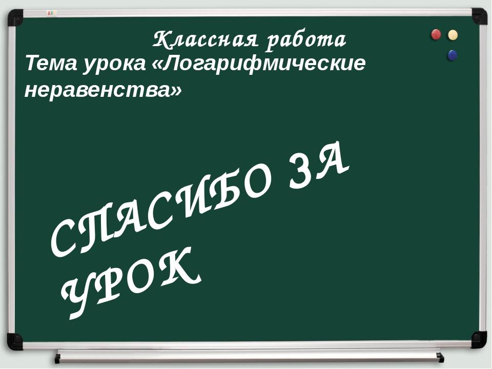Классная работа Тема урока «Логарифмические неравенства» СПАСИБО ЗА УРОК