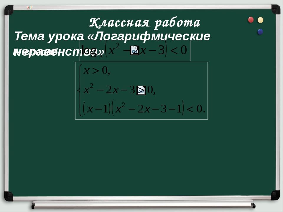 Классная работа Тема урока «Логарифмические неравенства» IV способ