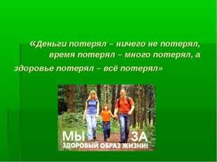 «Деньги потерял – ничего не потерял, время потерял – много потерял, а здоровь