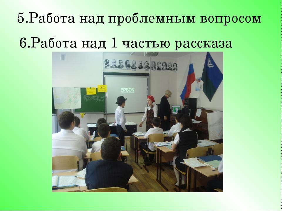 5.Работа над проблемным вопросом 6.Работа над 1 частью рассказа