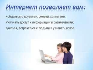 • общаться с друзьями, семьей, коллегами; •получать доступ к информации и раз