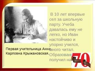 Первая учительница Анна Карловна Крыжановская. В 10 лет впервые сел за школьн