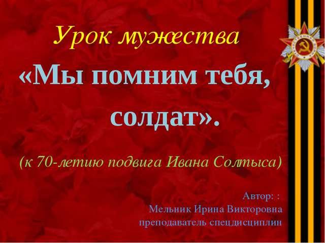 Урок мужества «Мы помним тебя, солдат». (к 70-летию подвига Ивана Солтыса) Ав...