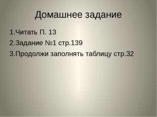 Домашнее задание 1.Читать П. 13 2.Задание №1 стр.139 3.Продолжи заполнять таб