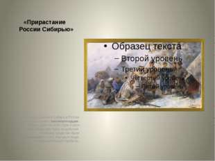 «Прирастание России Сибирью» После похода Ермака в Сибирь в России нашлось не