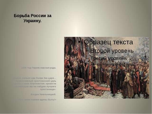 Борьба России за Украину. 1654 год Переяславская рада. «Видно, нельзя нам бол...