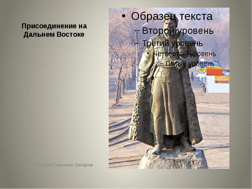 Присоединение на Дальнем Востоке Ерофей Павлович Хабаров