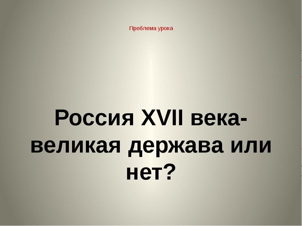 Проблема урока Россия XVII века- великая держава или нет?