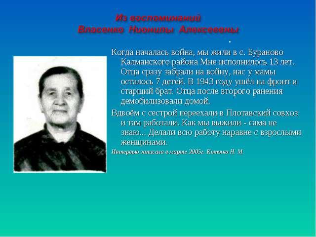 Когда началась война, мы жили в с. Бураново Калманского района Мне исполнило...