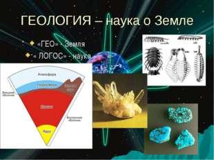 ГЕОЛОГИЯ – наука о Земле «ГЕО» - Земля « ЛОГОС» - наука