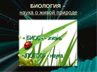 БИОЛОГИЯ – наука о живой природе « БИОС» - жизнь « ЛОГОС» - наука