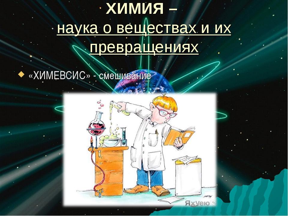 ХИМИЯ – наука о веществах и их превращениях «ХИМЕВСИС» - смешивание