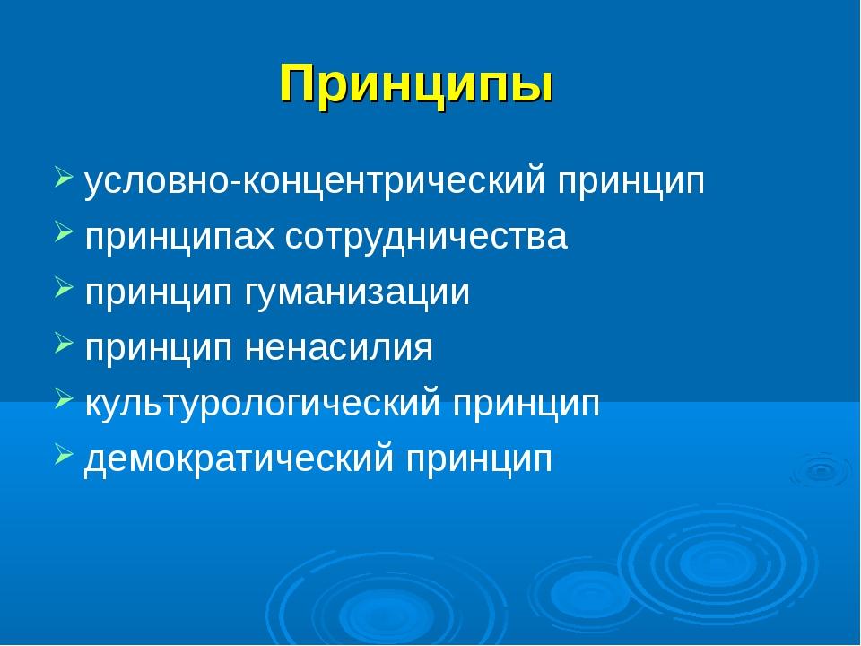 Принципы условно-концентрический принцип принципах сотрудничества принцип гум...