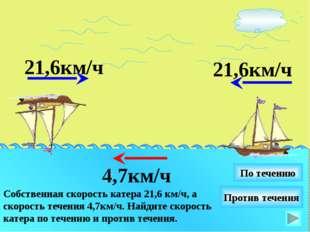 21,6км/ч Собственная скорость катера 21,6 км/ч, а скорость течения 4,7км/ч. Н