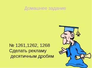 № 1261,1262, 1268 Сделать рекламу десятичным дробям Домашнее задание