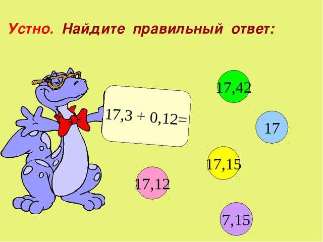Устно. Найдите правильный ответ: 17,3 + 0,12= 17,12 17 17,15 17,42 7,15