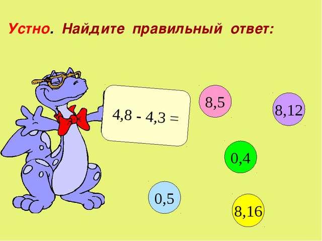 Устно. Найдите правильный ответ: 4,8 - 4,3 = 8,5 0,4 8,16 0,5 8,12