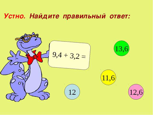 Устно. Найдите правильный ответ: 9,4 + 3,2 = 12 13,6 11,6 12,6