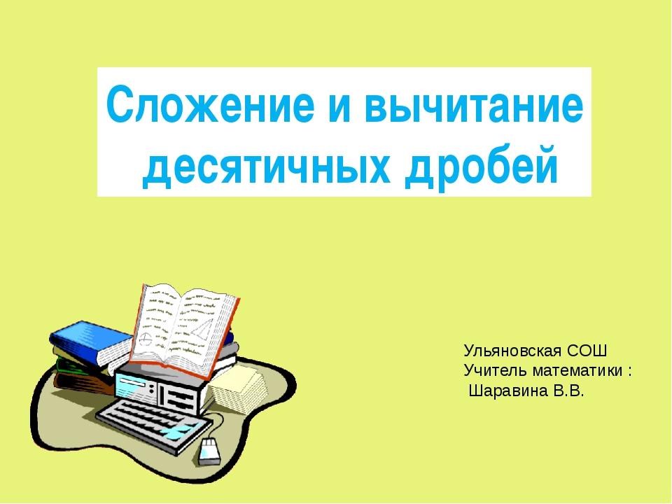Сложение и вычитание десятичных дробей Ульяновская СОШ Учитель математики : Ш...
