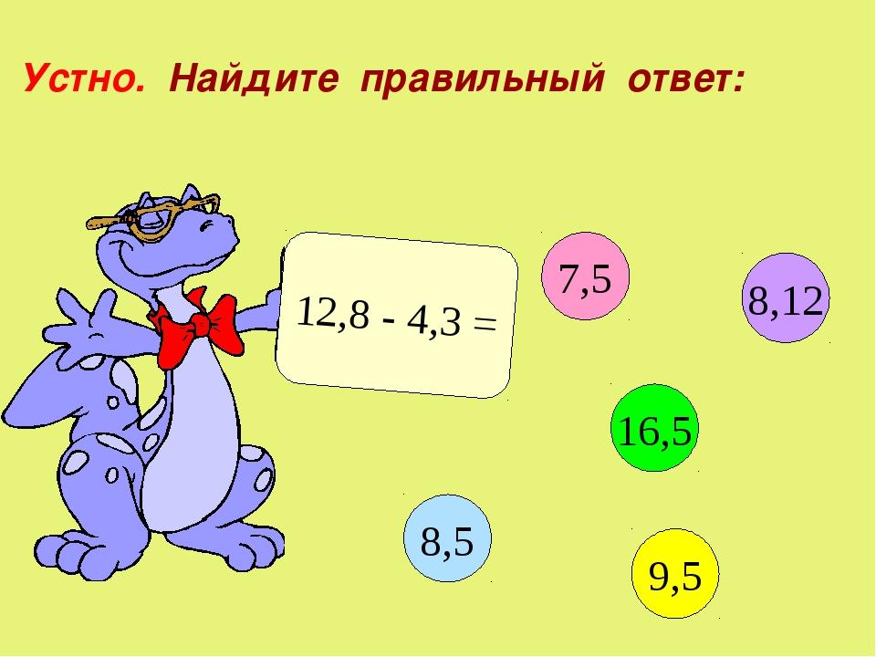 Устно. Найдите правильный ответ: 12,8 - 4,3 = 7,5 16,5 9,5 8,5 8,12