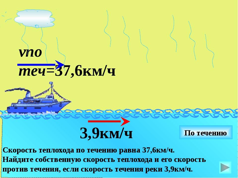 vпо теч=37,6км/ч 3,9км/ч По течению Скорость теплохода по течению равна 37,6к...