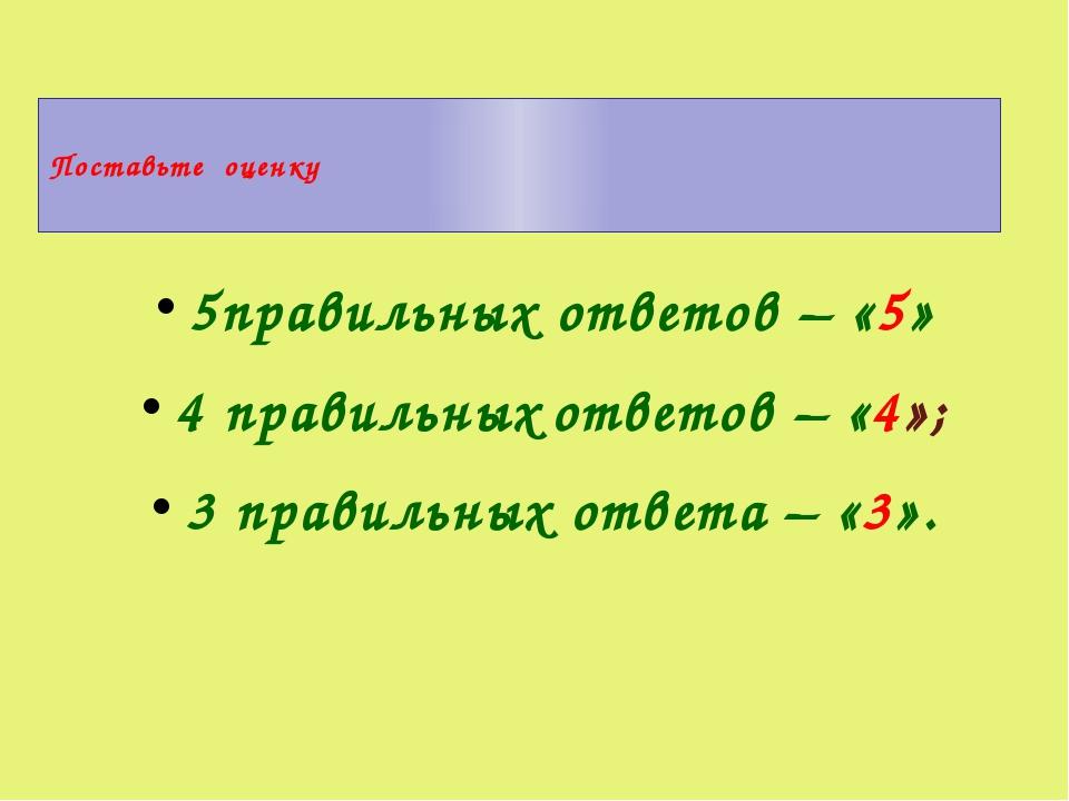 Поставьте оценку 5правильных ответов – «5» 4 правильных ответов – «4»; 3 пра...