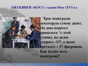 3)ИЗ КНИГИ «КОСС» Адама Ризе (XVI в.) Трое выиграли некоторую сумму денег. На
