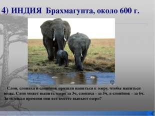 4) ИНДИЯ Брахмагупта, около 600 г. Слон, слониха и слонёнок пришли напиться к