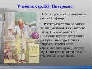 Учебник стр.155. Интересно. В VI в. до н.э. жил знаменитый ученый Пифагор. Ра